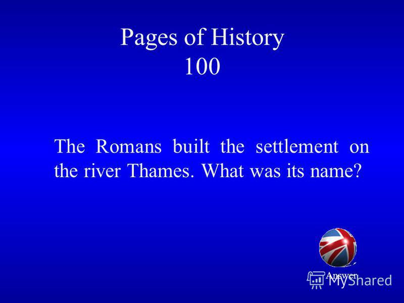 Pages of History 100 The Romans built the settlement on the river Thames. What was its name? Answer
