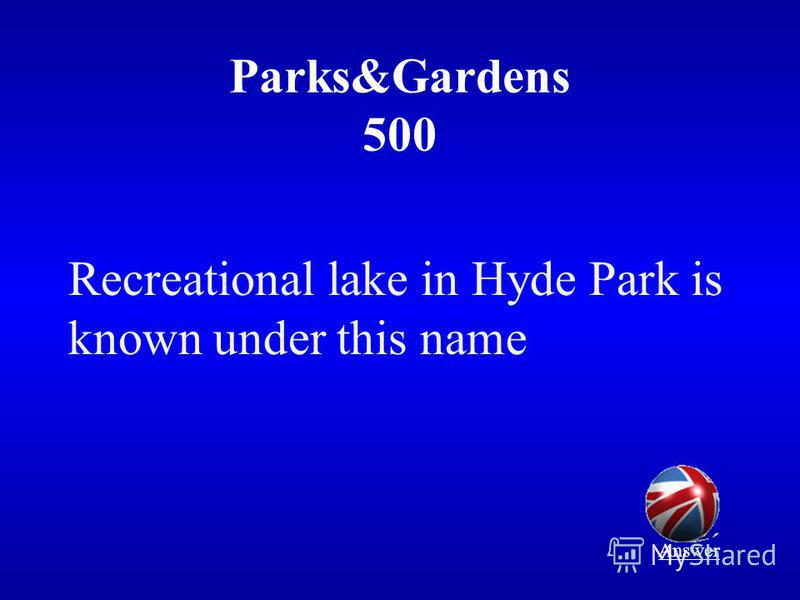 Parks&Gardens 500 Recreational lake in Hyde Park is known under this name Answer