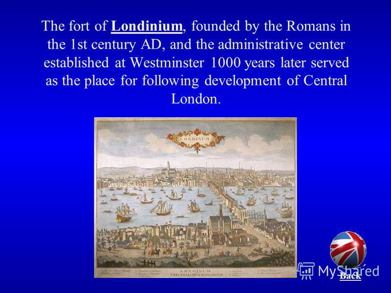 The fort of Londinium, founded by the Romans in the 1st century AD, and the administrative center established at Westminster 1000 years later served as the place for following development of Central London. Back