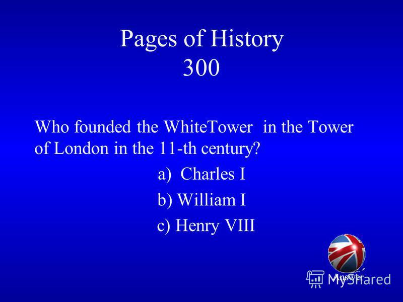 Pages of History 300 Who founded the WhiteTower in the Tower of London in the 11-th century? a)Charles I b) William I c) Henry VIII Answer