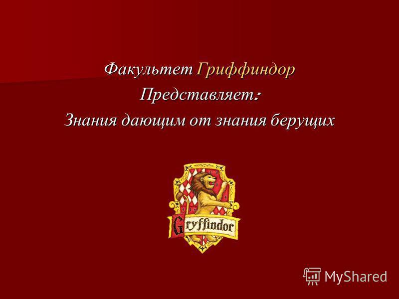 Факультет Гриффиндор Представляет : Знания дающим от знания берущих