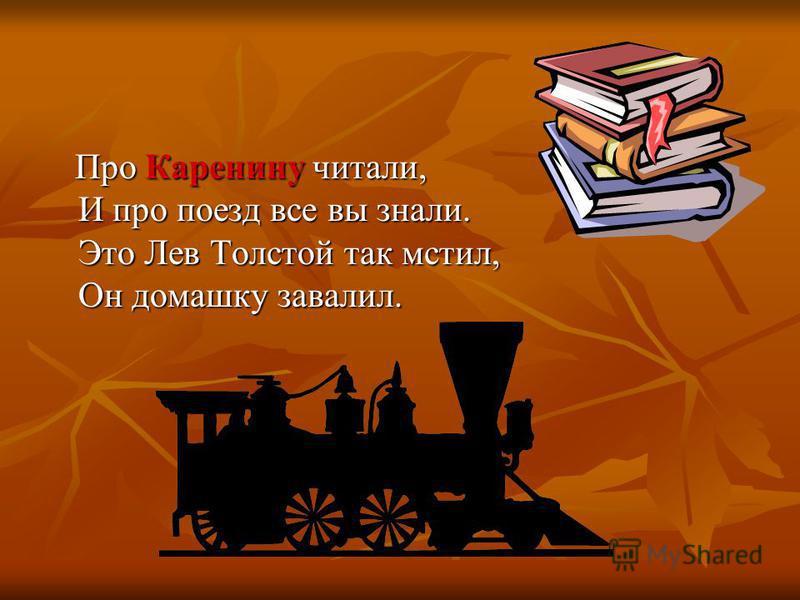 Про Каренину читали, И про поезд все вы знали. Это Лев Толстой так мстил, Он домашку завалил. Про Каренину читали, И про поезд все вы знали. Это Лев Толстой так мстил, Он домашку завалил.