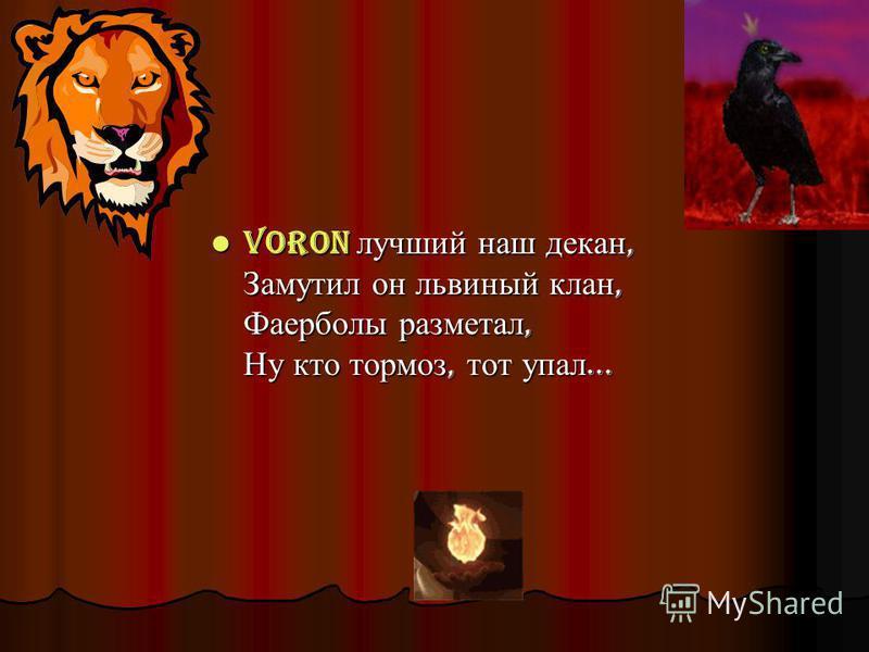 Voron лучший наш декан, Замутил он львиный клан, Фаерболы разметал, Ну кто тормоз, тот упал... Voron лучший наш декан, Замутил он львиный клан, Фаерболы разметал, Ну кто тормоз, тот упал...