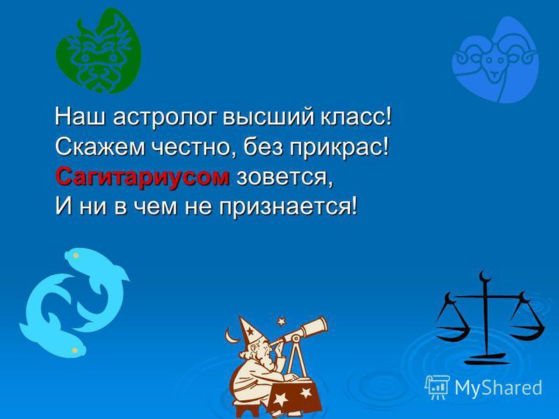 Наш астролог высший класс! Скажем честно, без прикрас! Сагитариусом зовется, И ни в чем не признается! Наш астролог высший класс! Скажем честно, без прикрас! Сагитариусом зовется, И ни в чем не признается!