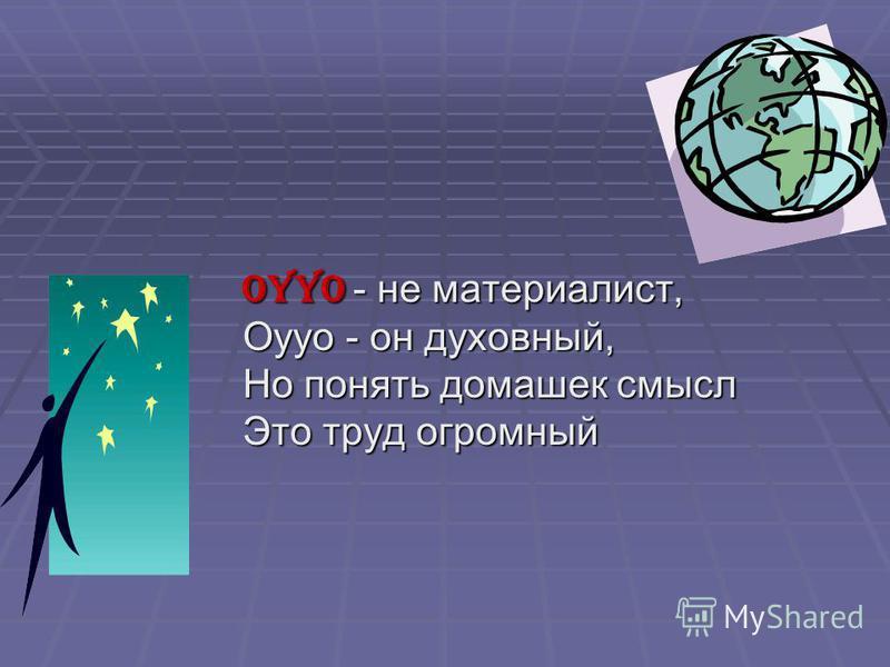 Oyyo - не материалист, Oyyo - он духовный, Но понять домашек смысл Это труд огромный Oyyo - не материалист, Oyyo - он духовный, Но понять домашек смысл Это труд огромный