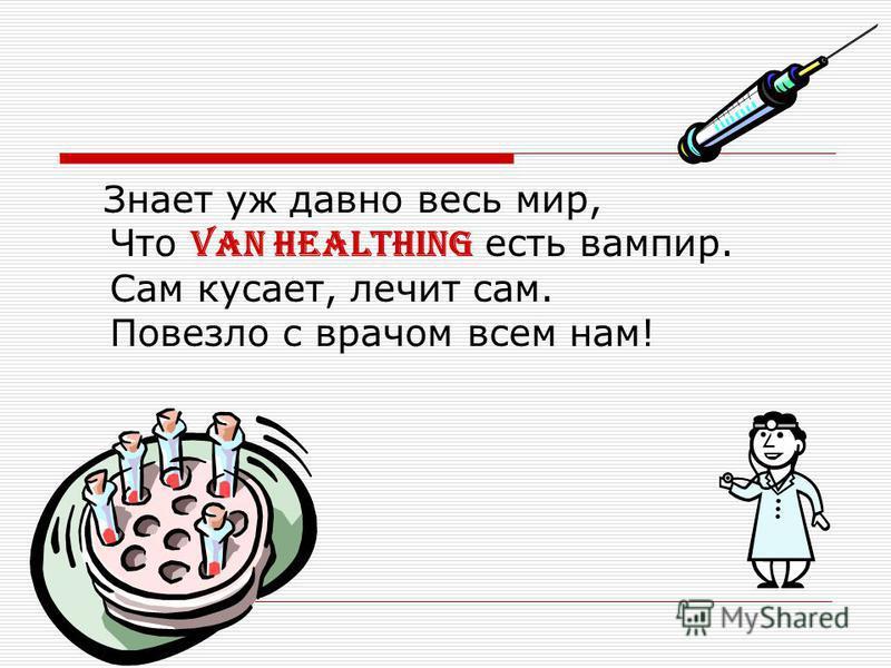 Знает уж давно весь мир, Что van Healthing есть вампир. Сам кусает, лечит сам. Повезло с врачом всем нам!