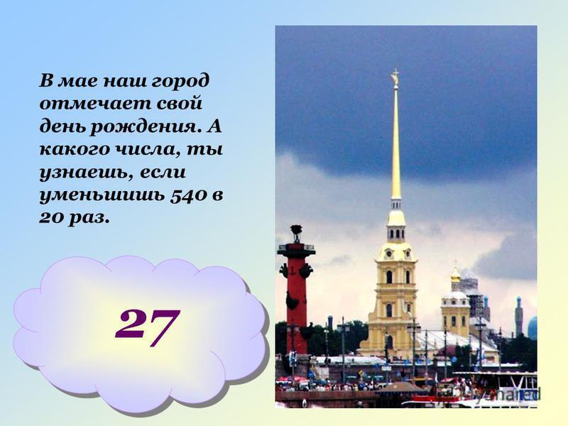 В мае наш город отмечает свой день рождения. А какого числа, ты узнаешь, если уменьшишь 540 в 20 раз. 27