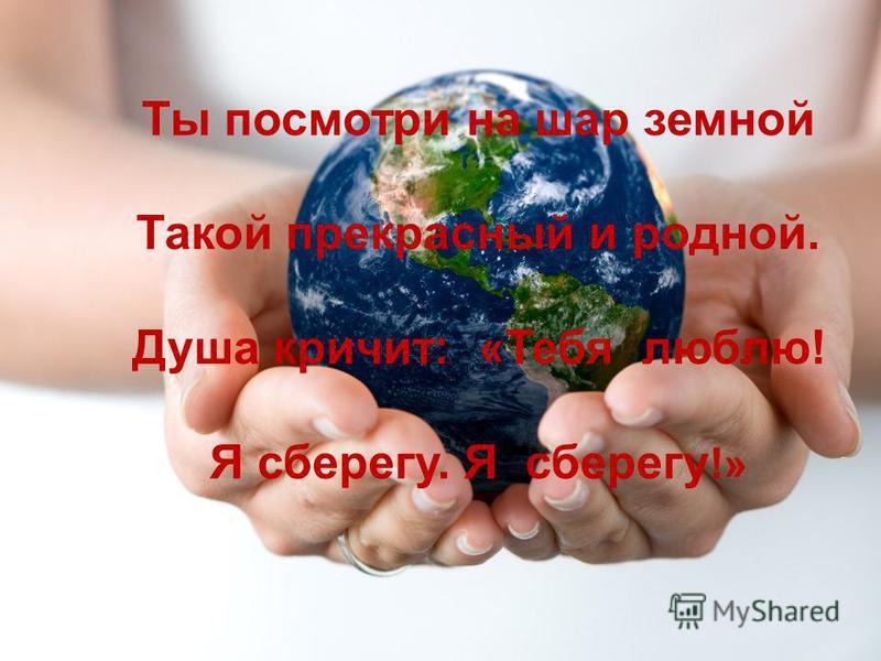 Ты посмотри на шар земной Такой прекрасный и родной. Душа кричит: «Тебя люблю! Я сберегу. Я сберегу !»