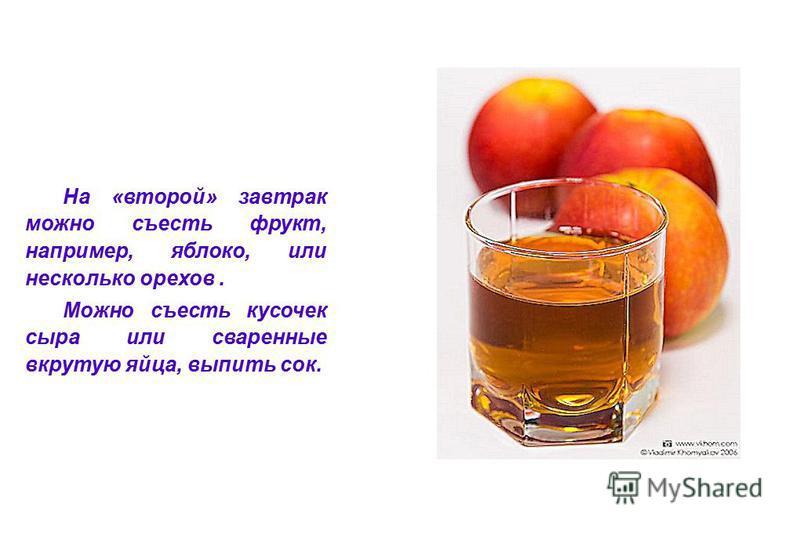 На «второй» завтрак можно съесть фрукт, например, яблоко, или несколько орехов. Можно съесть кусочек сыра или сваренные вкрутую яйца, выпить сок.