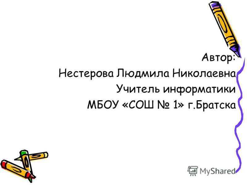 Автор: Нестерова Людмила Николаевна Учитель информатики МБОУ «СОШ 1» г.Братска