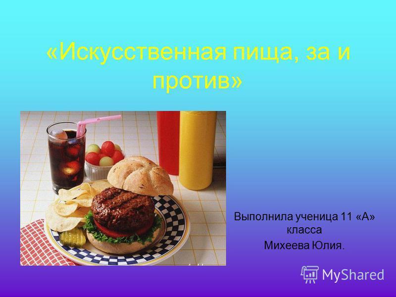 «Искусственная пища, за и против» Выполнила ученица 11 «А» класса Михеева Юлия.