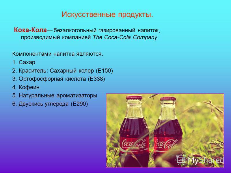 Искусственные продукты. Кока-Кола безалкогольный газированный напиток, производимый компанией Thе Coca-Cola Company. Компонентами напитка являются. 1. Сахар 2. Краситель: Сахарный колер (Е150) 3. Ортофосфорная кислота (E338) 4. Кофеин 5. Натуральные