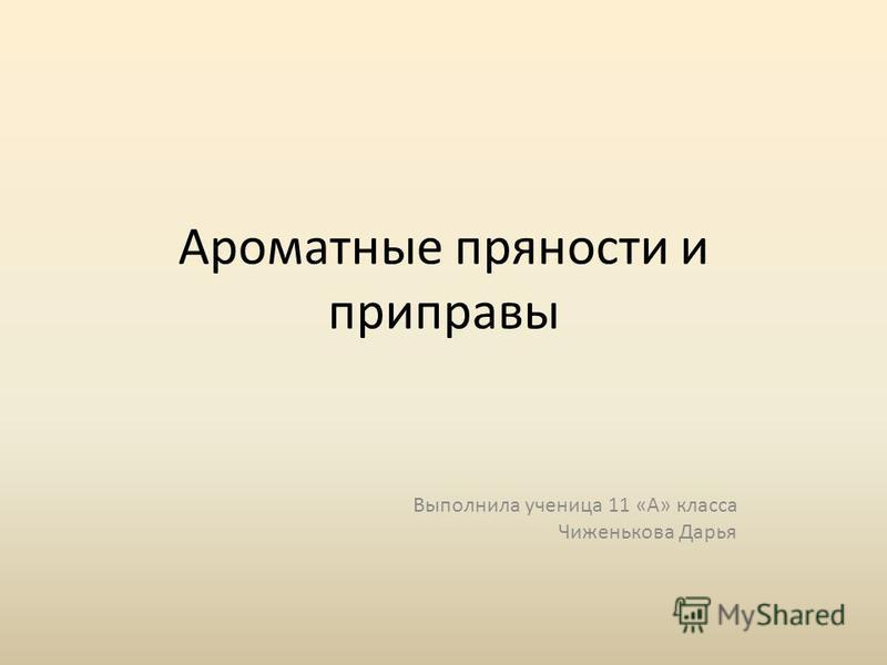 Ароматные пряности и приправы Выполнила ученица 11 «А» класса Чиженькова Дарья