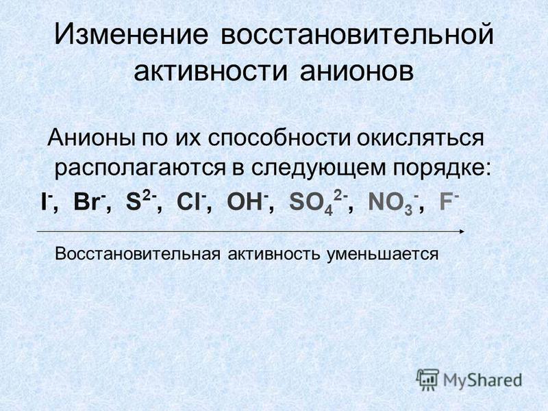 Изменение восстановительной активности анионов Анионы по их способности окисляться располагаются в следующем порядке: I -, Br -, S 2-, Cl -, OH -, SO 4 2-, NO 3 -, F - Восстановительная активность уменьшается