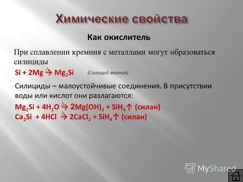 При сплавлении кремния с металлами могут образоваться силициды Как окислитель Si + 2Mg Mg 2 Si (Силицид магния) Силициды – малоустойчивые соединения. В присутствии воды или кислот они разлагаются: Mg 2 Si + 4H 2 O 2 Mg(OH) 2 + SiH 4 (силан) Ca 2 Si +