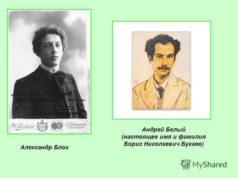 Александр Блок Андрей Белый (настоящее имя и фамилия Борис Николаевич Бугаев)