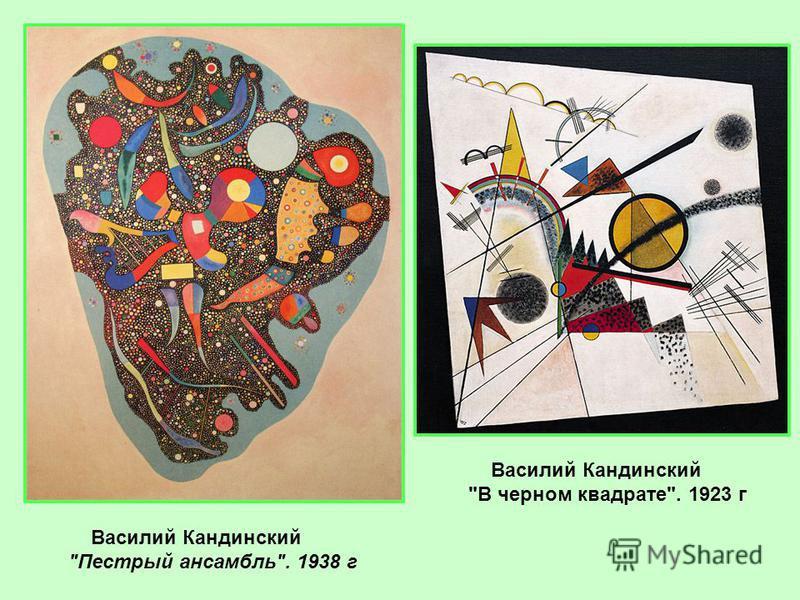 Василий Кандинский Пестрый ансамбль. 1938 г Василий Кандинский В черном квадрате. 1923 г