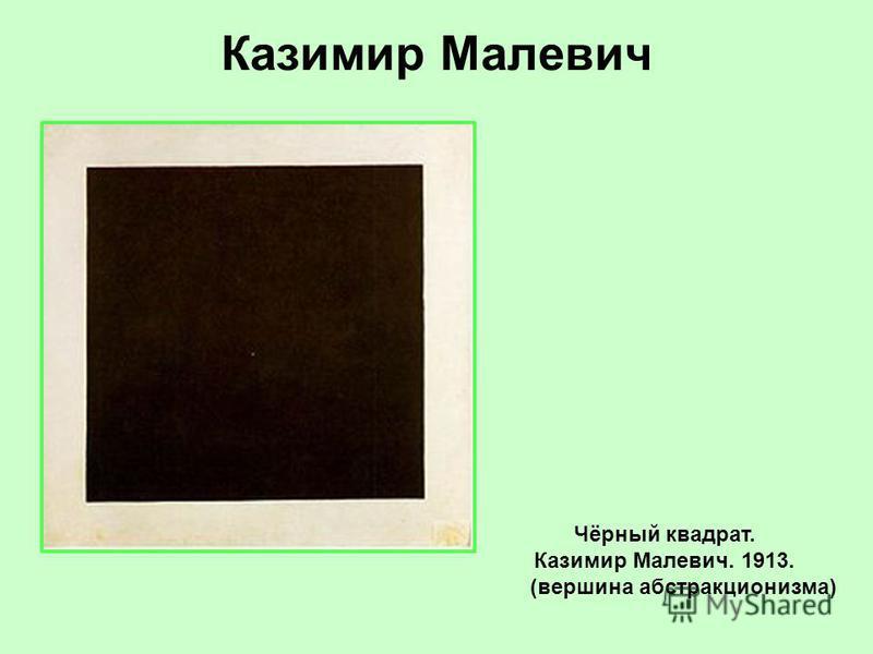 Казимир Малевич Чёрный квадрат. Казимир Малевич. 1913. (вершина абстракционизма)