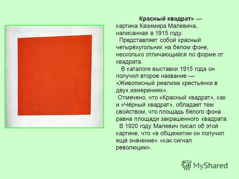Красный квадрат» картина Казимира Малевича, написанная в 1915 году. Представляет собой красный четырёхугольник на белом фоне, несколько отличающийся по форме от квадрата. В каталоге выставки 1915 года он получил второе название «Живописный реализм кр