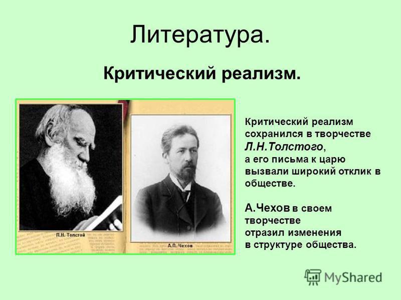 Литература. Критический реализм. Критический реализм сохранился в творчестве Л.Н.Толстого, а его письма к царю вызвали широкий отклик в обществе. А.Чехов в своем творчестве отразил изменения в структуре общества.