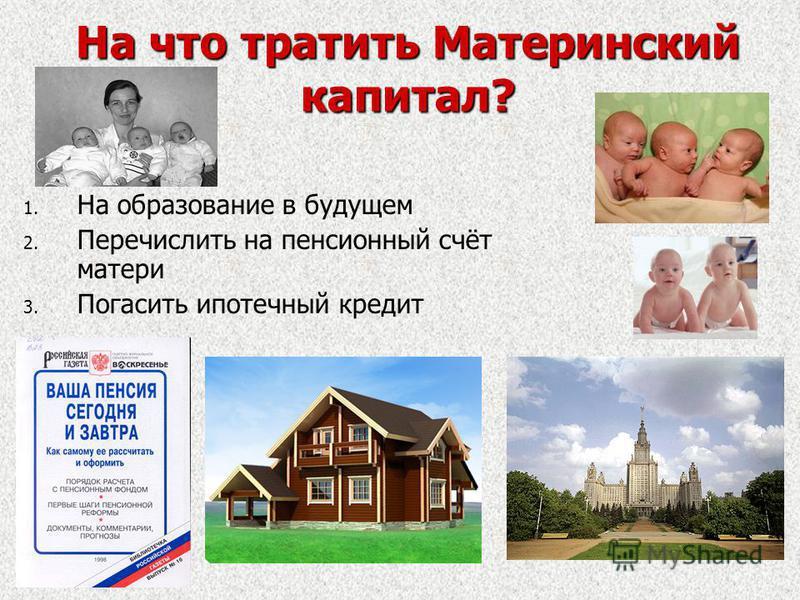 На что тратить Материнский капитал? 1. 1. На образование в будущем 2. 2. Перечислить на пенсионный счёт матери 3. 3. Погасить ипотечный кредит