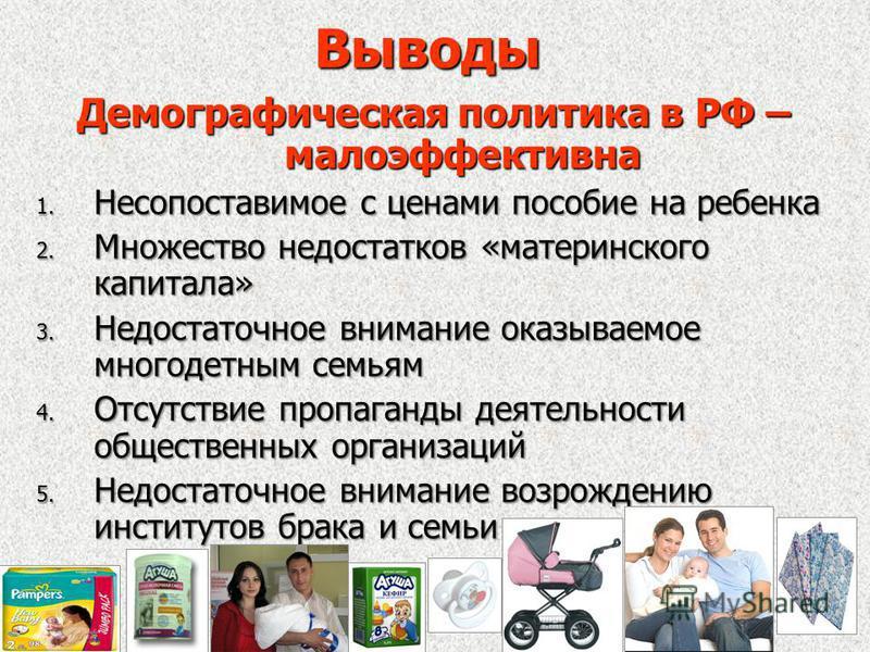 Выводы Демографическая политика в РФ – малоэффективна 1. Несопоставимое с ценами пособие на ребенка 2. Множество недостатков «материнского капитала» 3. Недостаточное внимание оказываемое многодетным семьям 4. Отсутствие пропаганды деятельности общест