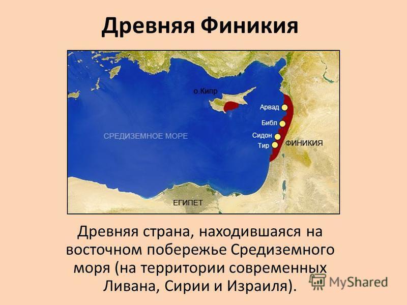 Древняя Финикия Древняя страна, находившаяся на восточном побережье Средиземного моря (на территории современных Ливана, Сирии и Израиля).