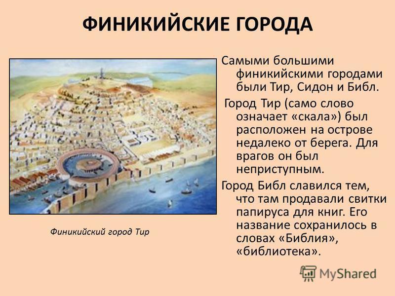 ФИНИКИЙСКИЕ ГОРОДА Самыми большими финикийскими городами были Тир, Сидон и Библ. Город Тир (само слово означает «скала») был расположен на острове недалеко от берега. Для врагов он был неприступным. Город Библ славился тем, что там продавали свитки п