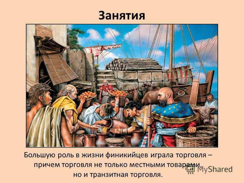 Занятия Большую роль в жизни финикийцев играла торговля – причем торговля не только местными товарами, но и транзитная торговля.
