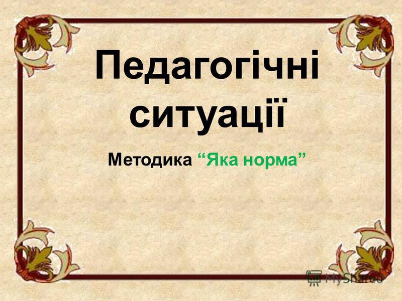 Педагогічні ситуації Методика Яка норма