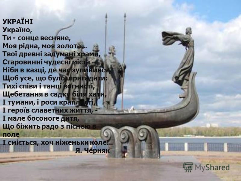 УКРАЇНІ Україно, Ти - сонце весняне, Моя рідна, моя золота... Твої древні задумані храми, Старовинні чудесні міста – Ніби в казці, де час зупинився, Щоб усе, що було, пригадати: Тихі співи і танці вогнисті, Щебетання в садку біля хати, І тумани, і ро