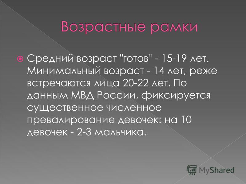 Средний возраст готов - 15-19 лет. Минимальный возраст - 14 лет, реже встречаются лица 20-22 лет. По данным МВД России, фиксируется существенное численное превалирование девочек: на 10 девочек - 2-3 мальчика.