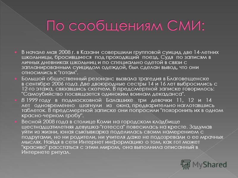 В начале мая 2008 г. в Казани совершили групповой суицид две 14-летних школьницы, бросившиеся под проходящий поезд. Судя по записям в личных дневниках школьниц и по специально одэтой в связи с запланированным суицидом одеждой, был сделан вывод, что о