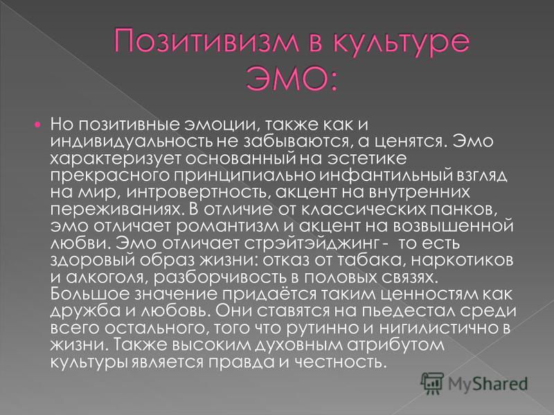Но позитивные эмоции, также как и индивидуальность не забываются, а ценятся. Эмо характеризует основанный на эстетике прекрасного принципиально инфантильный взгляд на мир, интровертность, акцент на внутренних переживаниях. В отличие от классических п