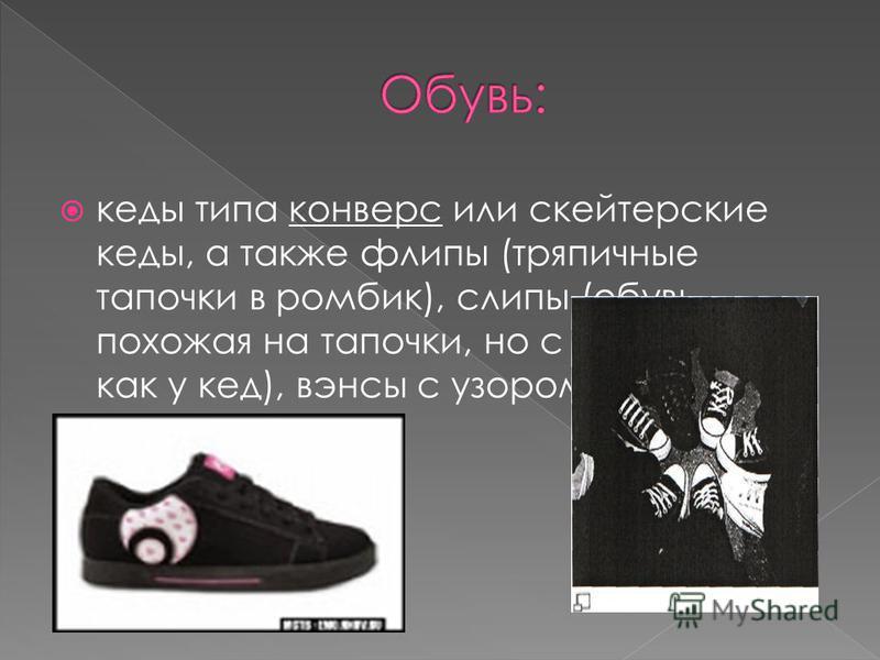 кеды типа конверс или скейтерские кеды, а также флипы (тряпичные тапочки в ромбик), слипы (обувь, похожая на тапочки, но с подошвой, как у кед), вэнсы с узором в шашечку.