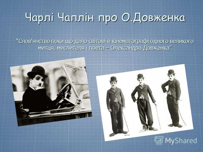 Чарлі Чаплін про О.Довженка Слов'янство поки що дало світові в кінематографі одного великого митця, мислителя і поета – Олександра Довженка