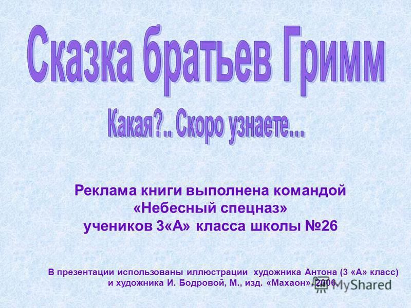 Реклама книги выполнена командой «Небесный спецназ» учеников 3«А» класса школы 26 В презентации использованы иллюстрации художника Антона (3 «А» класс) и художника И. Бодровой, М., изд. «Махаон», 2006.