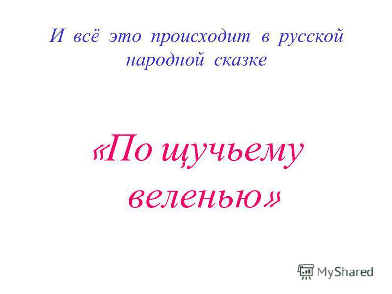 И всё это происходит в русской народной сказке « По щучьему веленью »