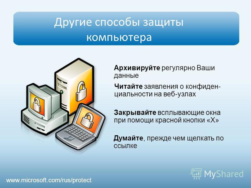 Другие способы защиты компьютера Архивируйте регулярно Ваши данные Думайте, прежде чем щелкать по ссылке Читайте заявления о конфиденциальности на веб-узлах Закрывайте всплывающие окна при помощи красной кнопки «Х» www.microsoft.com/rus/protect
