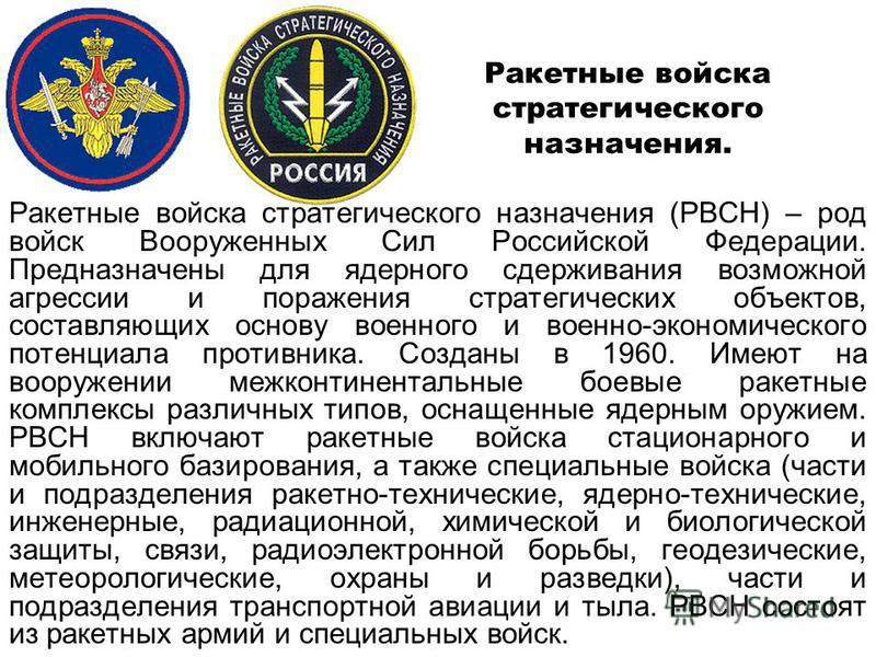 Ракетные войска стратегического назначения (РВСН) – род войск Вооруженных Сил Российской Федерации. Предназначены для ядерного сдерживания возможной агрессии и поражения стратегических объектов, составляющих основу военного и военно-экономического по