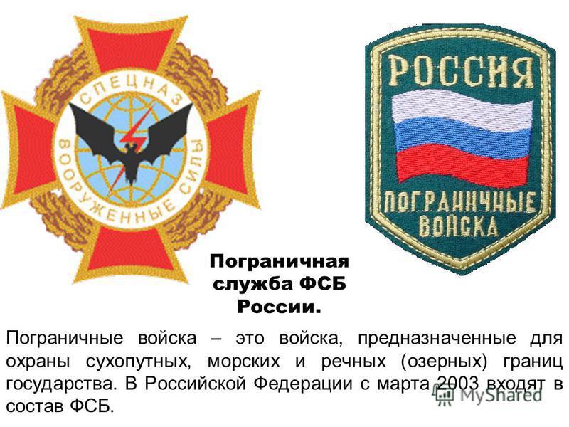 Пограничные войска – это войска, предназначенные для охраны сухопутных, морских и речных (озерных) границ государства. В Российской Федерации с марта 2003 входят в состав ФСБ. Пограничная служба ФСБ России.