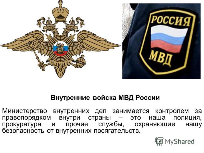 Внутренние войска МВД России Министерство внутренних дел занимается контролем за правопорядком внутри страны – это наша полиция, прокуратура и прочие службы, охраняющие нашу безопасность от внутренних посягательств.