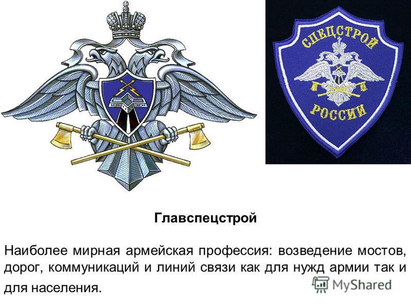 Главспецстрой Наиболее мирная армейская профессия: возведение мостов, дорог, коммуникаций и линий связи как для нужд армии так и для населения.