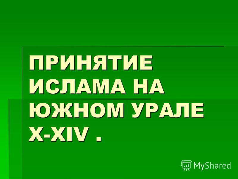 ПРИНЯТИЕ ИСЛАМА НА ЮЖНОМ УРАЛЕ X-XIV.