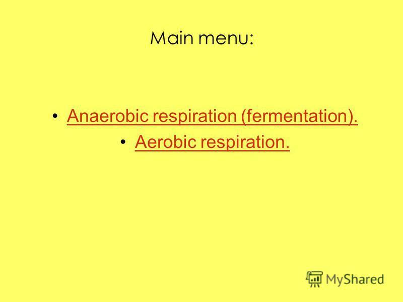 Main menu: Anaerobic respiration (fermentation). Aerobic respiration.