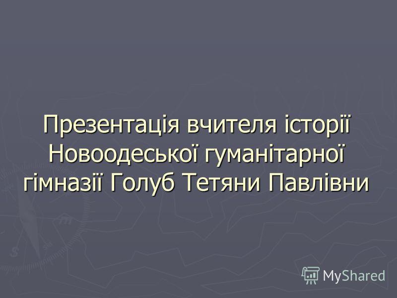 Презентація вчителя історії Новоодеської гуманітарної гімназії Голуб Тетяни Павлівни