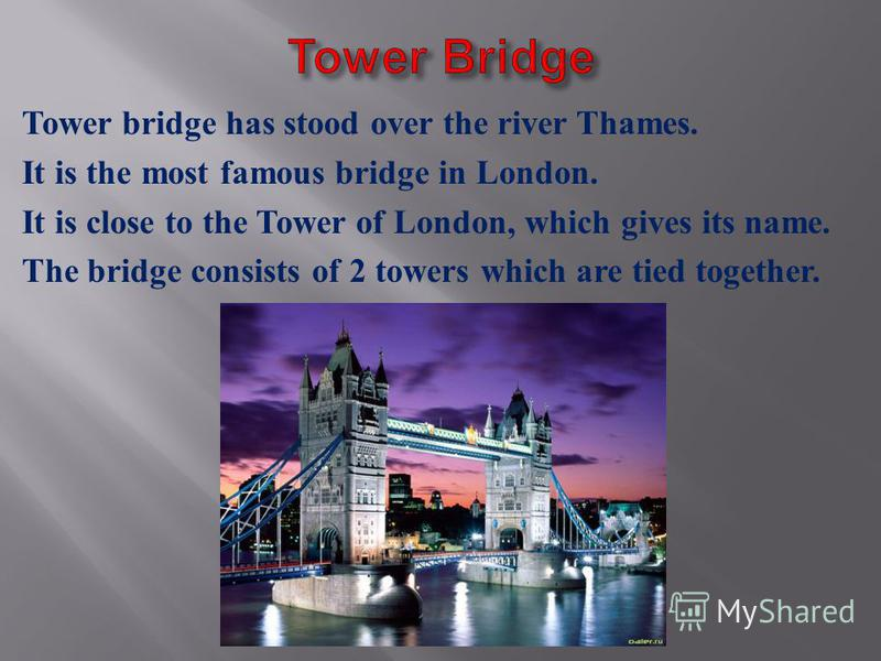 Tower bridge has stood over the river Thames. It is the most famous bridge in London. It is close to the Tower of London, which gives its name. The bridge consists of 2 towers which are tied together.