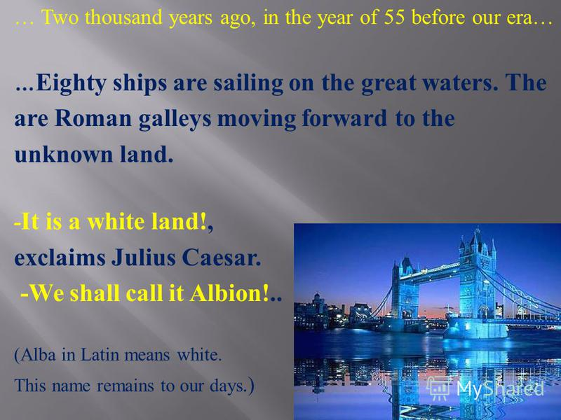 … Two thousand years ago, in the year of 55 before our era… … Eighty ships are sailing on the great waters. The are Roman galleys moving forward to the unknown land. - It is a white land!, exclaims Julius Caesar. -We shall call it Albion!.. (Alba in