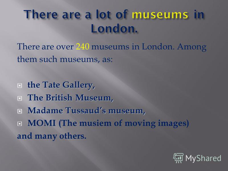 There are over 240 museums in London. Among them such museums, as: the Tate Gallery, the Tate Gallery, The British Museum, The British Museum, Madame Tussauds museum, Madame Tussauds museum, MOMI (The musiem of moving images) and many others.