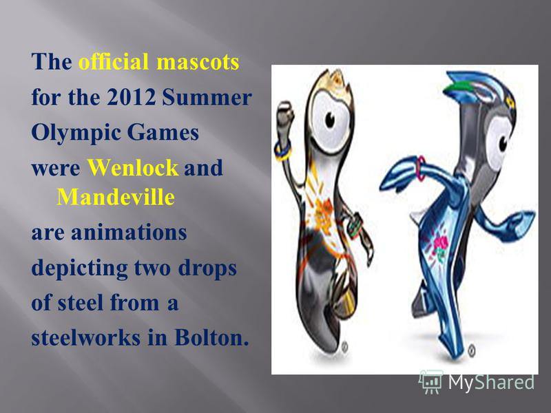 The official mascots for the 2012 Summer Olympic Games were Wenlock and Mandeville are animations depicting two drops of steel from a steelworks in Bolton.